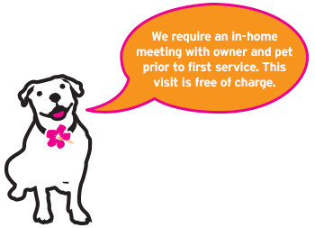 We require an in-home meeting with owner and pet prior to first service. This visit is free of charge.
